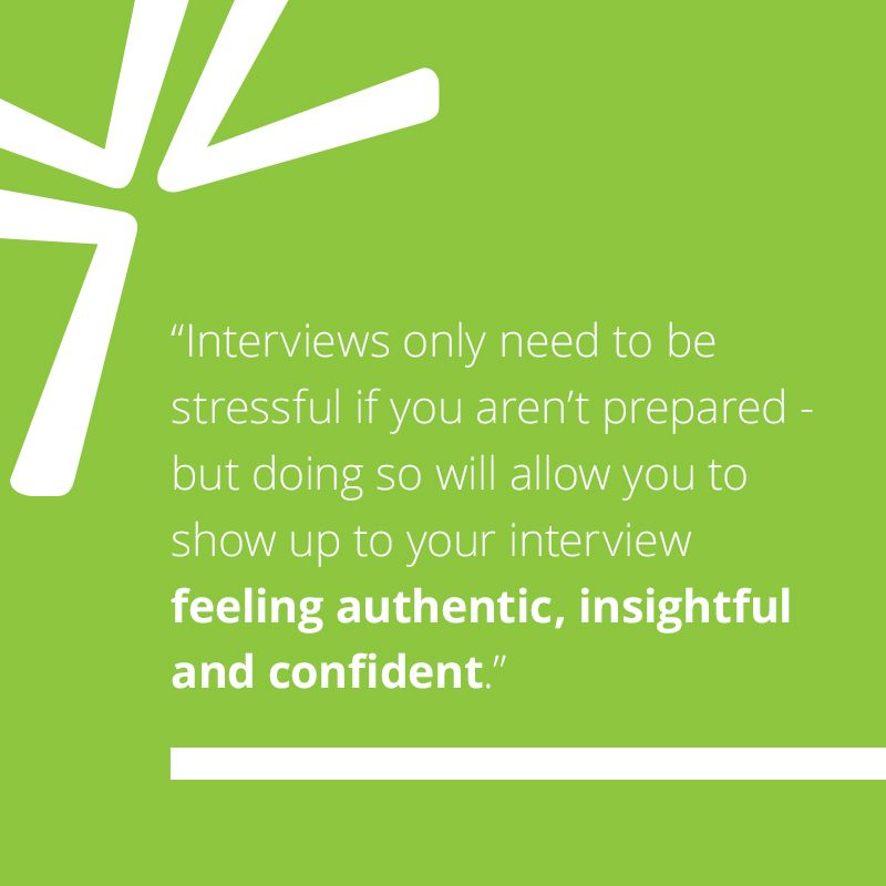 Interviews only need to be stressful if you aren't prepared - but doing so will allow you to show up to your interview feeling authentic, insightful and confident.